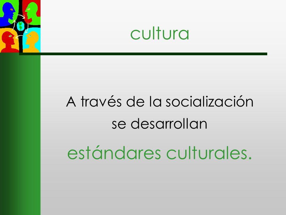 cultura A través de la socialización se desarrollan estándares culturales.
