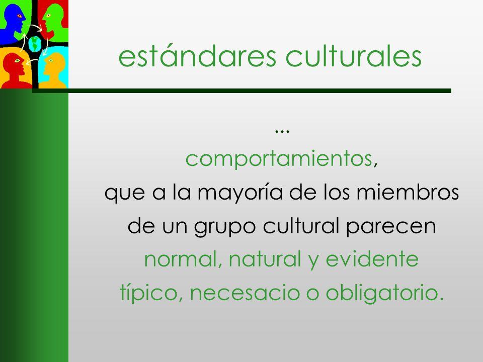 estándares culturales... comportamientos, que a la mayoría de los miembros de un grupo cultural parecen normal, natural y evidente típico, necesacio o
