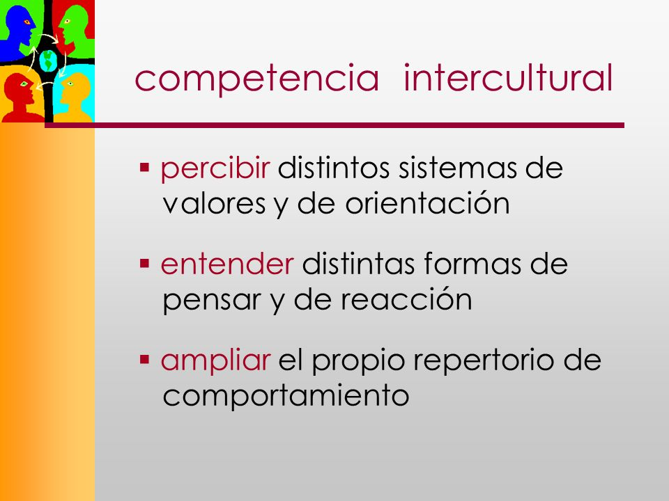 competencia intercultural percibir distintos sistemas de valores y de orientación entender distintas formas de pensar y de reacción ampliar el propio