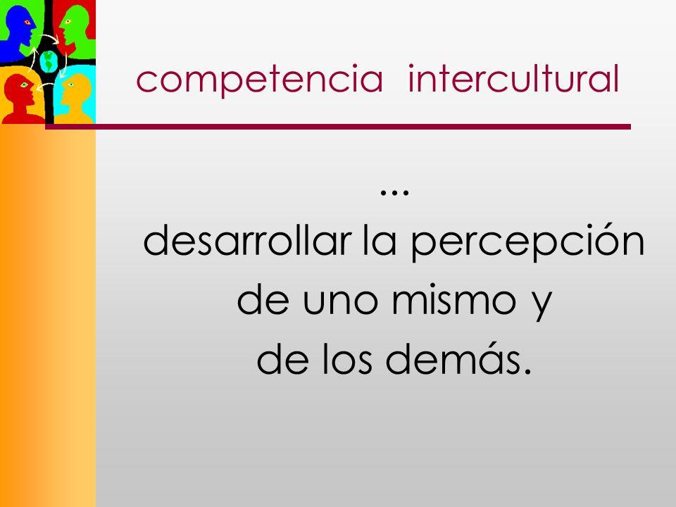 competencia intercultural... desarrollar la percepción de uno mismo y de los demás.