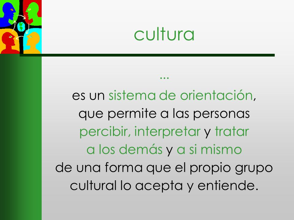 ... es un sistema de orientación, que permite a las personas percibir, interpretar y tratar a los demás y a si mismo de una forma que el propio grupo
