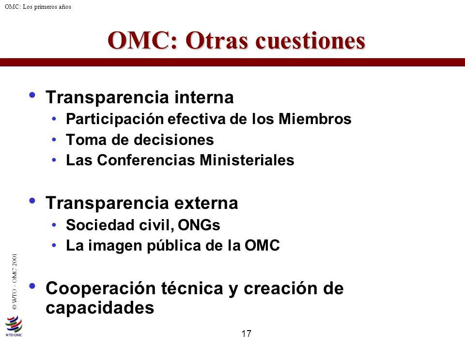 17 © WTO - OMC 2001 OMC: Los primeros años OMC: Otras cuestiones Transparencia interna Participación efectiva de los Miembros Toma de decisiones Las C