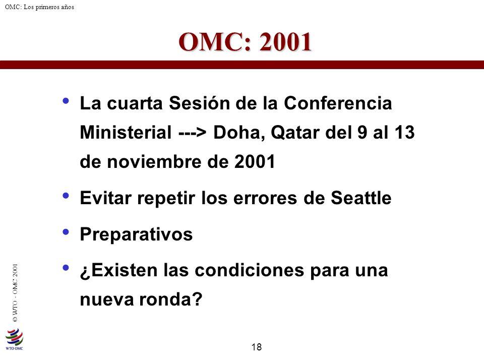 18 © WTO - OMC 2001 OMC: Los primeros años OMC: 2001 La cuarta Sesión de la Conferencia Ministerial ---> Doha, Qatar del 9 al 13 de noviembre de 2001