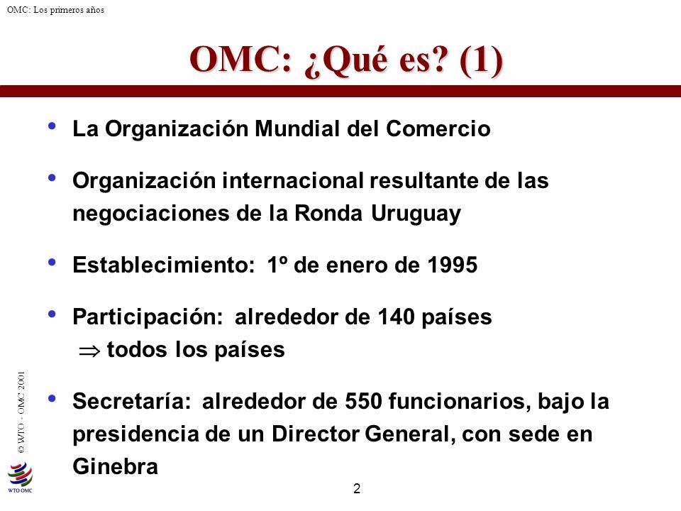 2 © WTO - OMC 2001 OMC: Los primeros años OMC: ¿Qué es? (1) La Organización Mundial del Comercio Organización internacional resultante de las negociac