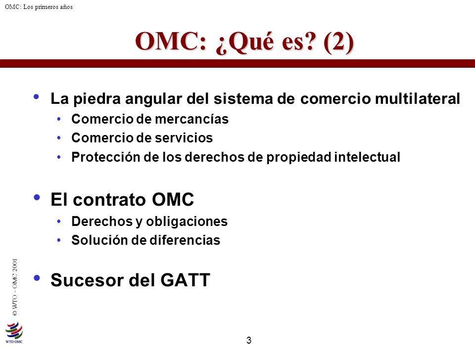 3 © WTO - OMC 2001 OMC: Los primeros años OMC: ¿Qué es? (2) OMC: ¿Qué es? (2) La piedra angular del sistema de comercio multilateral Comercio de merca