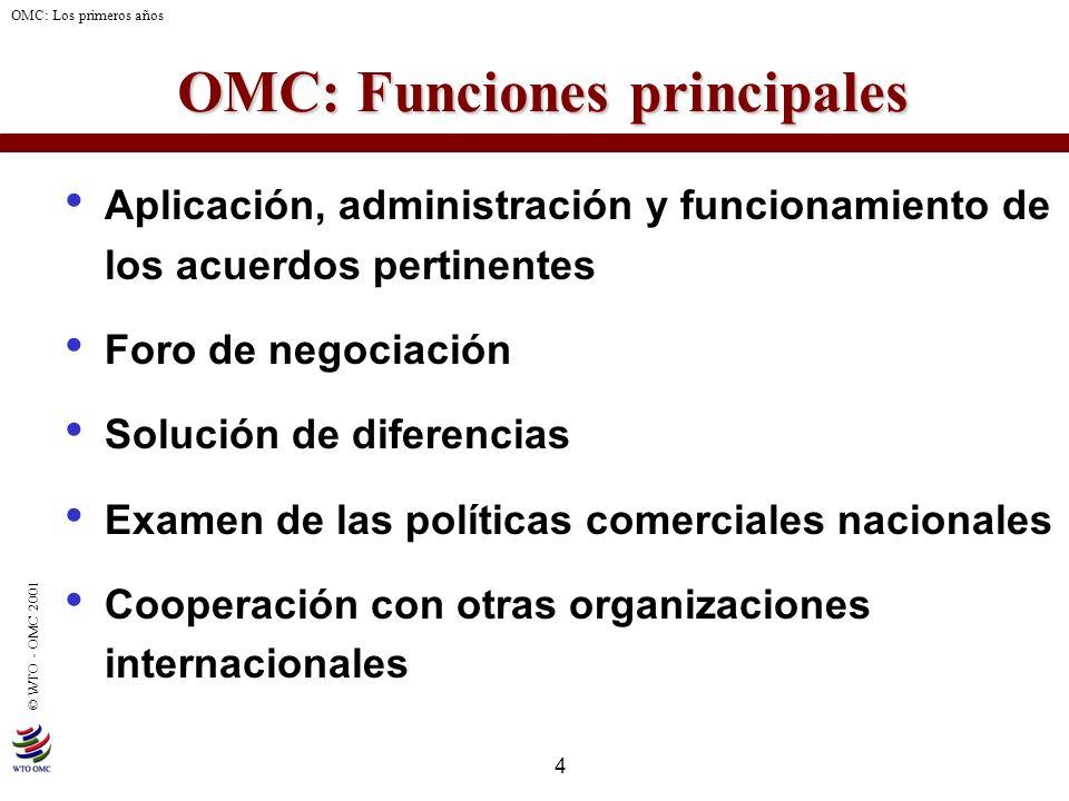 4 © WTO - OMC 2001 OMC: Los primeros años OMC: Funciones principales Aplicación, administración y funcionamiento de los acuerdos pertinentes Foro de n