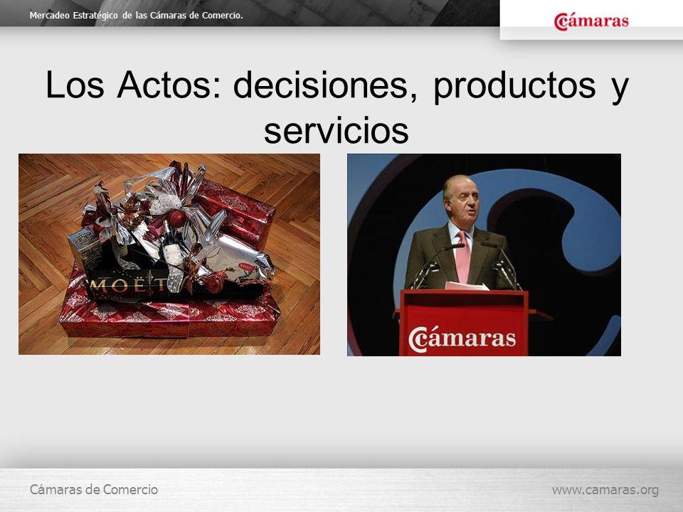 Mercadeo Estratégico de las Cámaras de Comercio. C á maras de Comerciowww.camaras.org Los Actos: decisiones, productos y servicios