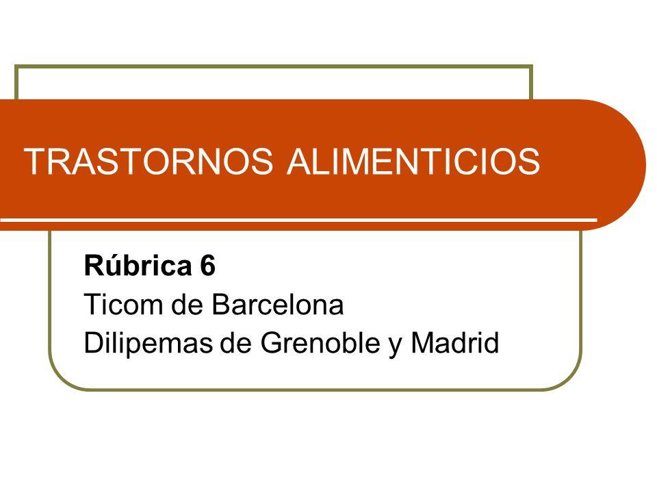 TRASTORNOS ALIMENTICIOS Rúbrica 6 Ticom de Barcelona Dilipemas de Grenoble y Madrid