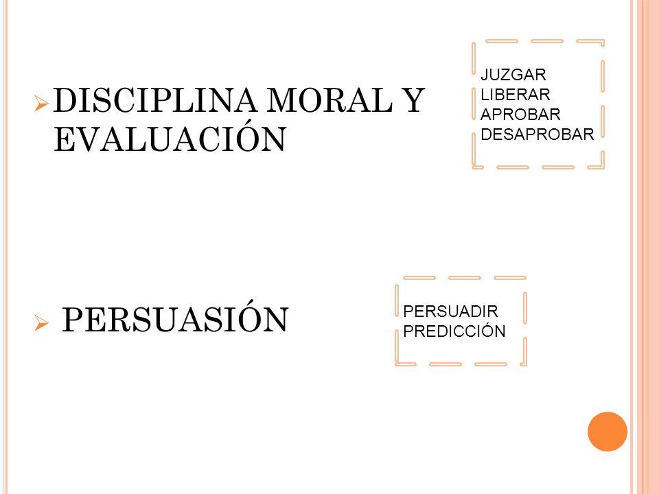 DISCIPLINA MORAL Y EVALUACIÓN PERSUASIÓN JUZGAR LIBERAR APROBAR DESAPROBAR PERSUADIR PREDICCIÓN