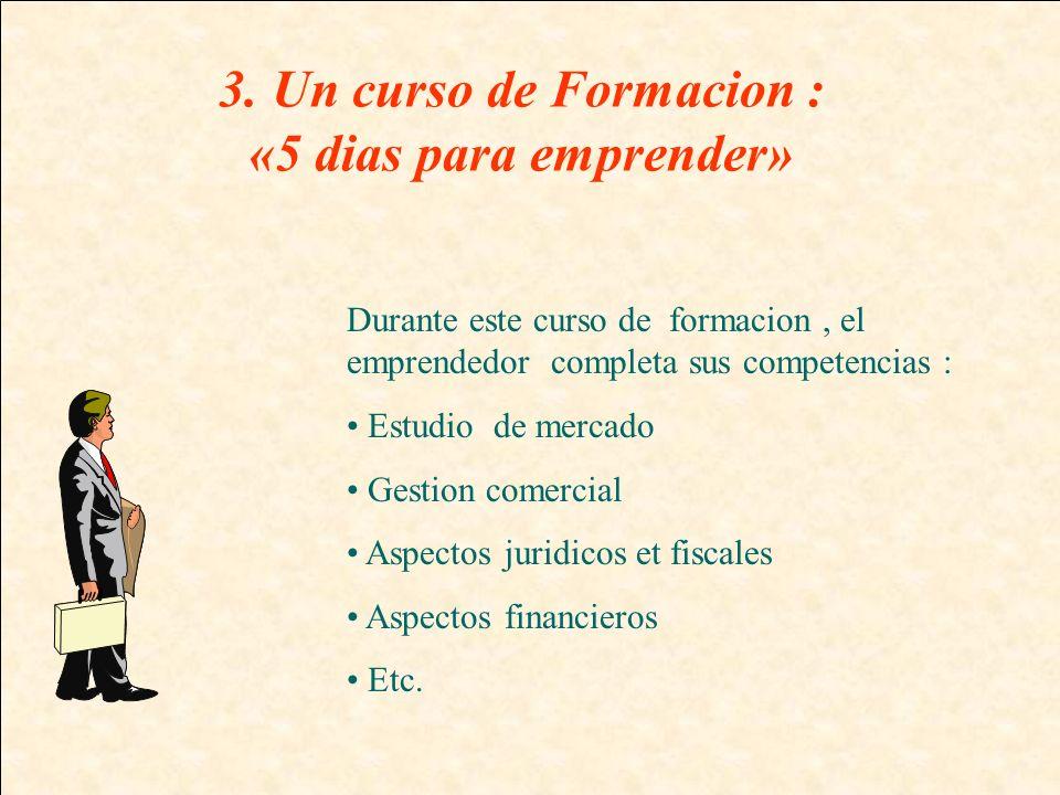 3. Un curso de Formacion : «5 dias para emprender» Durante este curso de formacion, el emprendedor completa sus competencias : Estudio de mercado Gest