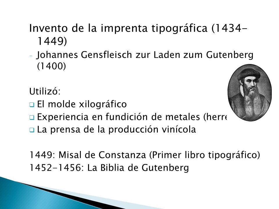 Invento de la imprenta tipográfica (1434- 1449) -J-Johannes Gensfleisch zur Laden zum Gutenberg (1400) Utilizó: El molde xilográfico Experiencia en fundición de metales (herrero) La prensa de la producción vinícola 1449: Misal de Constanza (Primer libro tipográfico) 1452-1456: La Biblia de Gutenberg
