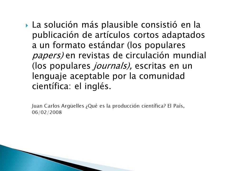 La solución más plausible consistió en la publicación de artículos cortos adaptados a un formato estándar (los populares papers) en revistas de circulación mundial (los populares journals), escritas en un lenguaje aceptable por la comunidad científica: el inglés.