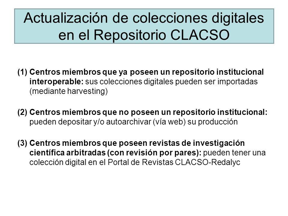 Actualización de colecciones digitales en el Repositorio CLACSO (1)Centros miembros que ya poseen un repositorio institucional interoperable: sus colecciones digitales pueden ser importadas (mediante harvesting) (2)Centros miembros que no poseen un repositorio institucional: pueden depositar y/o autoarchivar (vía web) su producción (3)Centros miembros que poseen revistas de investigación científica arbitradas (con revisión por pares): pueden tener una colección digital en el Portal de Revistas CLACSO-Redalyc