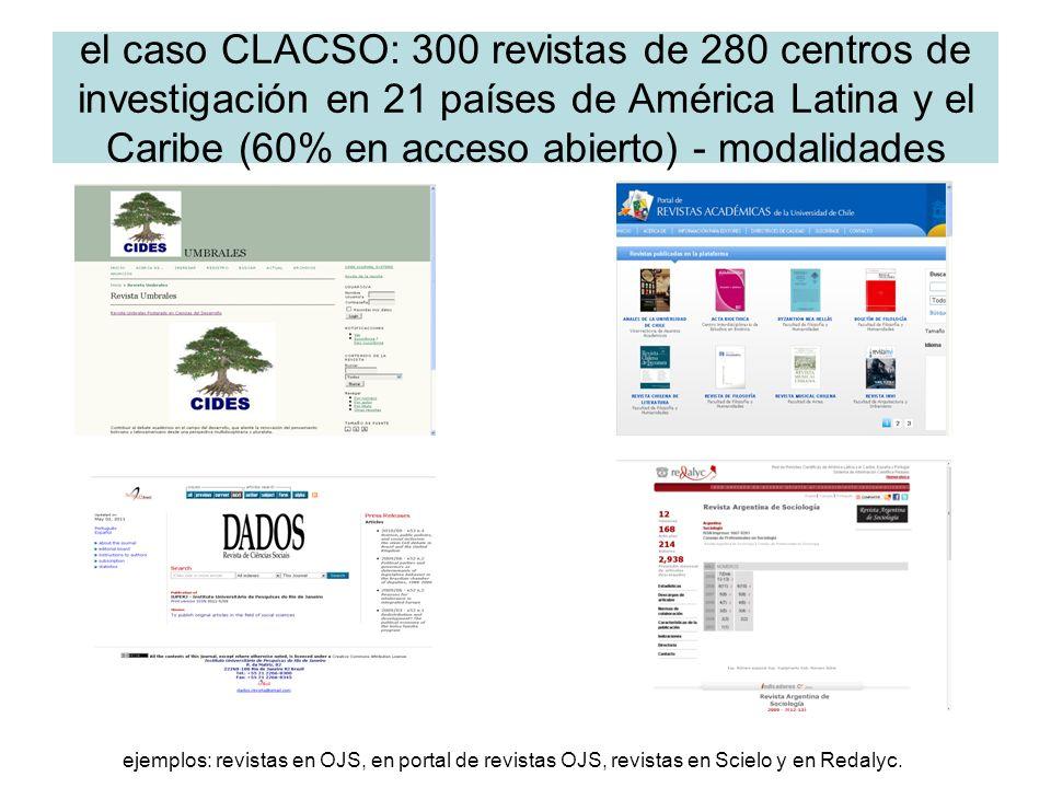 el caso CLACSO: 300 revistas de 280 centros de investigación en 21 países de América Latina y el Caribe (60% en acceso abierto) - modalidades ejemplos: revistas en OJS, en portal de revistas OJS, revistas en Scielo y en Redalyc.