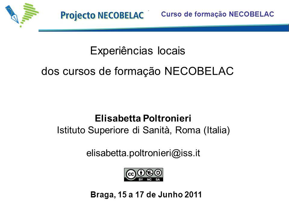 Curso de formação NECOBELAC Experiências locais dos cursos de formação NECOBELAC Elisabetta Poltronieri Istituto Superiore di Sanità, Roma (Italia) elisabetta.poltronieri@iss.it Braga, 15 a 17 de Junho 2011