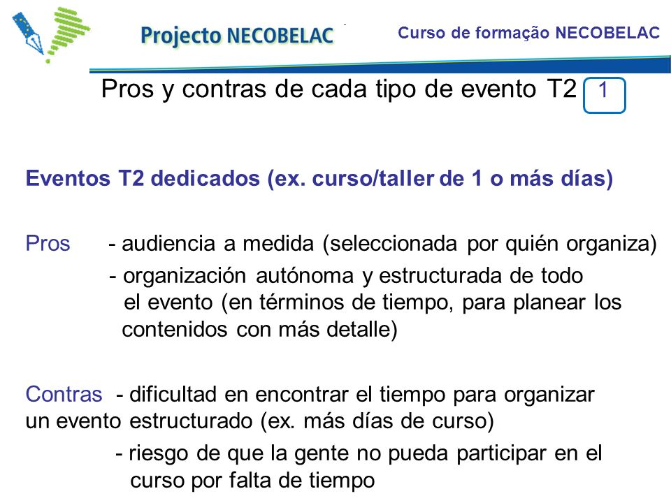 Curso de formação NECOBELAC Pros y contras de cada tipo de evento T2 1 Eventos T2 dedicados (ex. curso/taller de 1 o más días) Pros - audiencia a medi