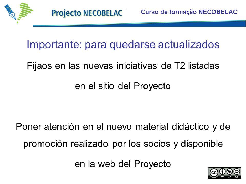 Curso de formação NECOBELAC Importante: para quedarse actualizados Fijaos en las nuevas iniciativas de T2 listadas en el sitio del Proyecto Poner atención en el nuevo material didáctico y de promoción realizado por los socios y disponible en la web del Proyecto