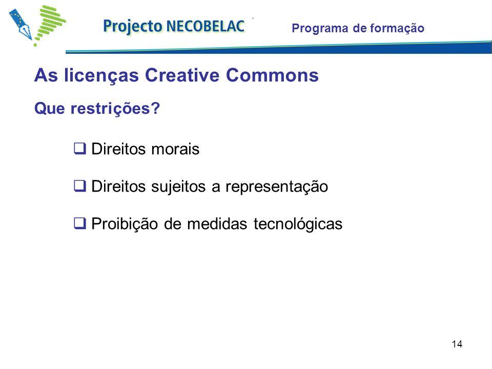 14 As licenças Creative Commons Programa de formação Que restrições? Direitos morais Direitos sujeitos a representação Proibição de medidas tecnológic