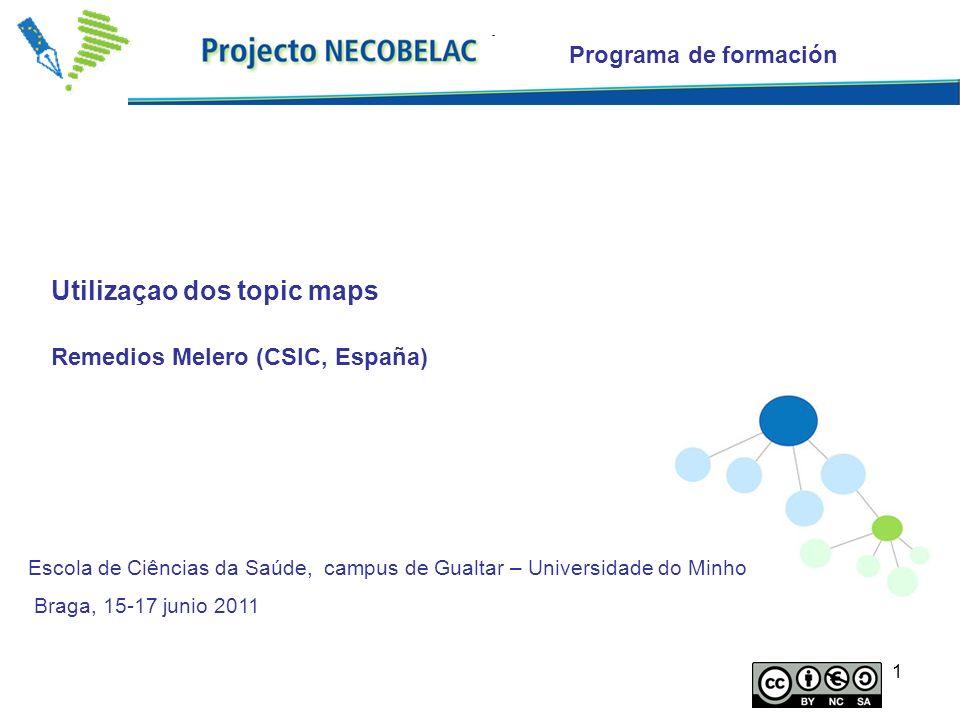 1 Utilizaçao dos topic maps Remedios Melero (CSIC, España) Programa de formación Escola de Ciências da Saúde, campus de Gualtar – Universidade do Minho Braga, 15-17 junio 2011