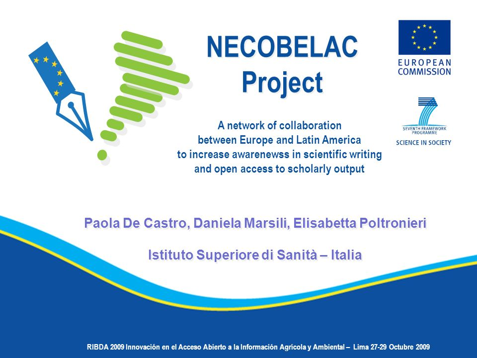 Paola De Castro, Daniela Marsili, Elisabetta Poltronieri Istituto Superiore di Sanità – Italia Paola De Castro, Daniela Marsili, Elisabetta Poltronieri Istituto Superiore di Sanità – Italia NECOBELAC Project NECOBELAC Project A network of collaboration between Europe and Latin America to increase awarenewss in scientific writing and open access to scholarly output RIBDA 2009 Innovación en el Acceso Abierto a la Información Agrícola y Ambiental – Lima 27-29 Octubre 2009