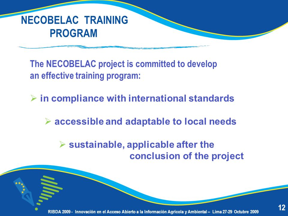 NECOBELAC TRAINING PROGRAM The NECOBELAC project is committed to develop an effective training program: in compliance with international standards accessible and adaptable to local needs sustainable, applicable after the conclusion of the project 12 RIBDA 2009 - Innovación en el Acceso Abierto a la Información Agrícola y Ambiental – Lima 27-29 Octubre 2009