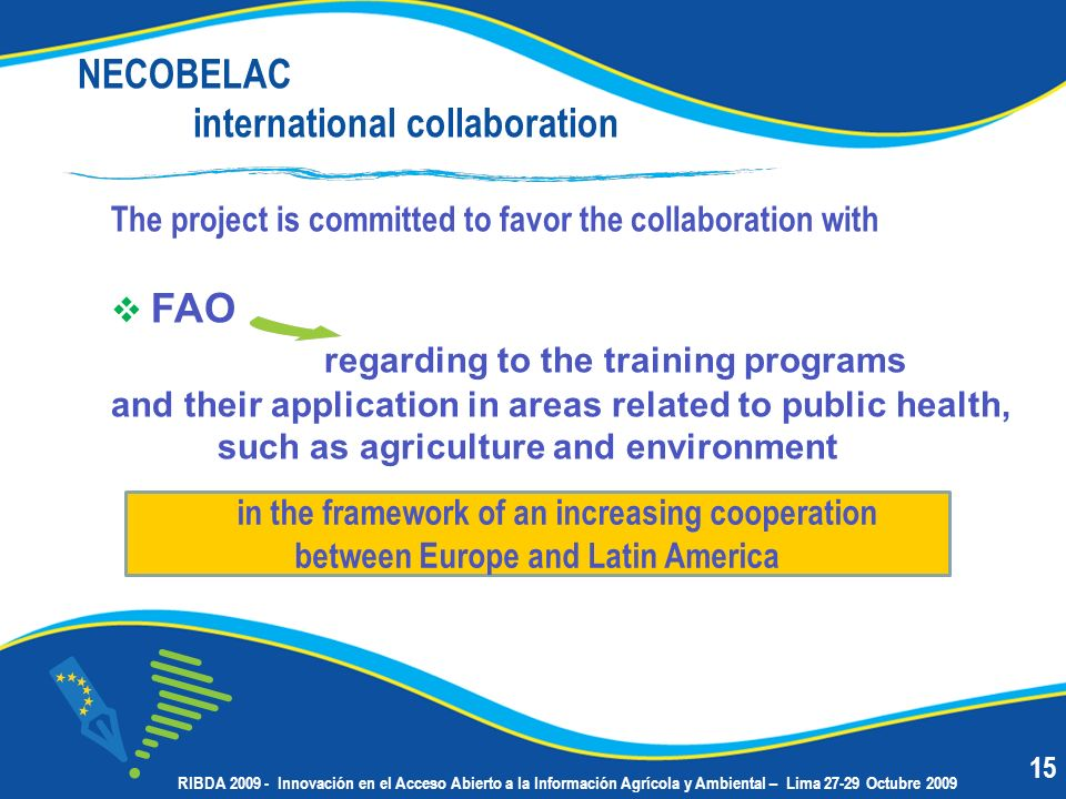 NECOBELAC international collaboration The project is committed to favor the collaboration with FAO regarding to the training programs and their application in areas related to public health, such as agriculture and environment in the framework of an increasing cooperation between Europe and Latin America 15 RIBDA 2009 - Innovación en el Acceso Abierto a la Información Agrícola y Ambiental – Lima 27-29 Octubre 2009