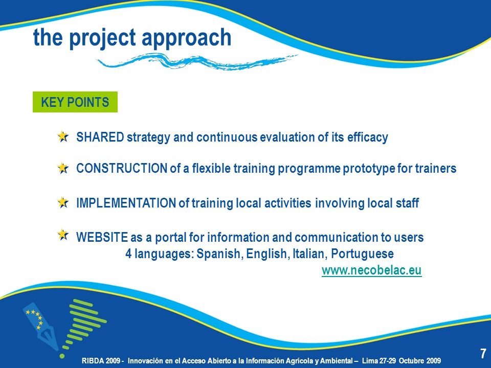 the project approach IMPLEMENTATION of training local activities involving local staff KEY POINTS SHARED strategy and continuous evaluation of its efficacy CONSTRUCTION of a flexible training programme prototype for trainers WEBSITE as a portal for information and communication to users 4 languages: Spanish, English, Italian, Portuguese www.necobelac.eu www.necobelac.eu 7 RIBDA 2009 - Innovación en el Acceso Abierto a la Información Agrícola y Ambiental – Lima 27-29 Octubre 2009