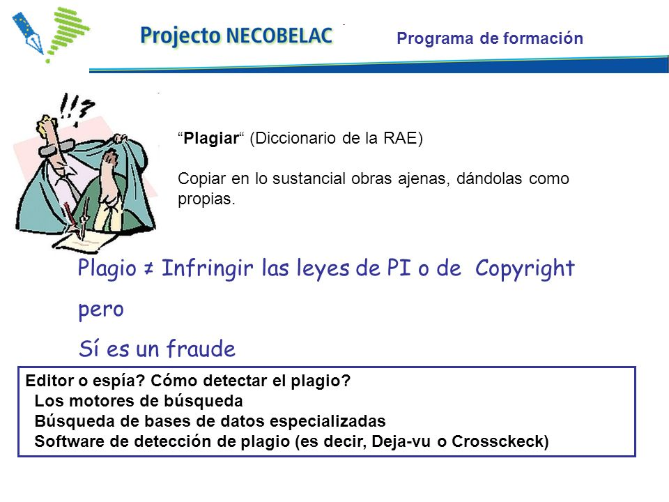 Plagiar (Diccionario de la RAE) Copiar en lo sustancial obras ajenas, dándolas como propias. Plagio Infringir las leyes de PI o de Copyright pero Sí e
