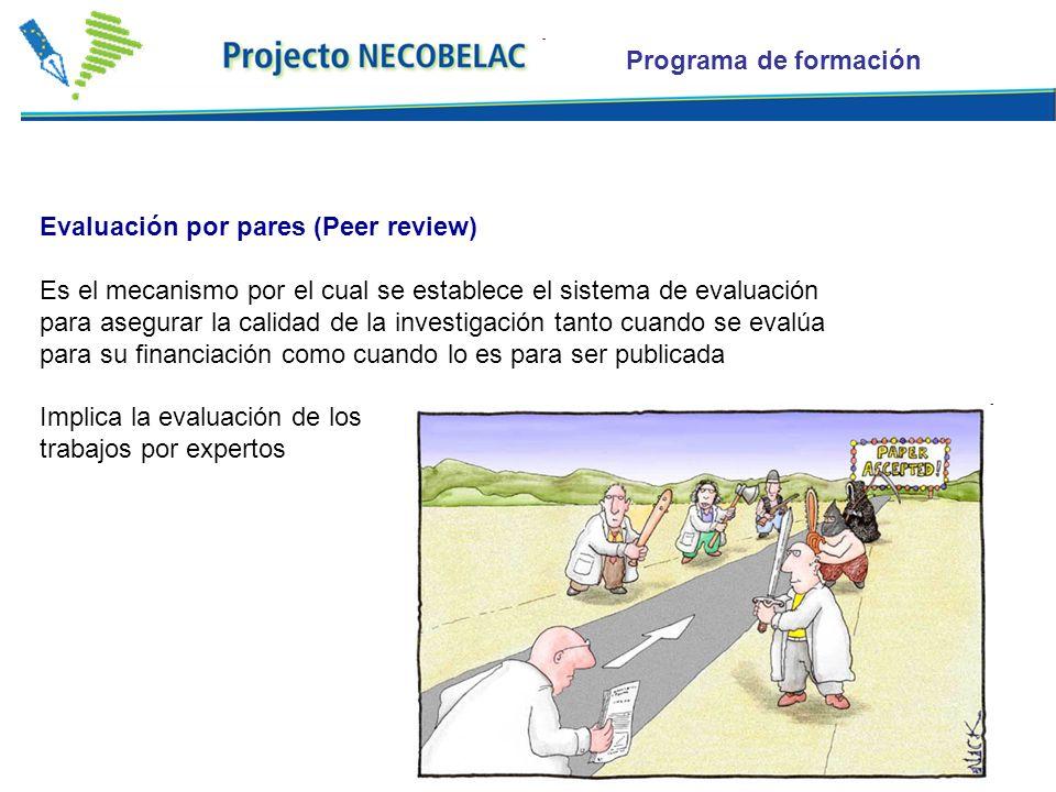 Evaluación por pares (Peer review) Es el mecanismo por el cual se establece el sistema de evaluación para asegurar la calidad de la investigación tanto cuando se evalúa para su financiación como cuando lo es para ser publicada Implica la evaluación de los trabajos por expertos Programa de formación