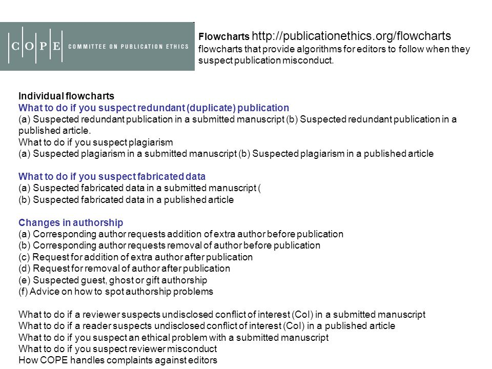 Flowcharts http://publicationethics.org/flowcharts flowcharts that provide algorithms for editors to follow when they suspect publication misconduct.