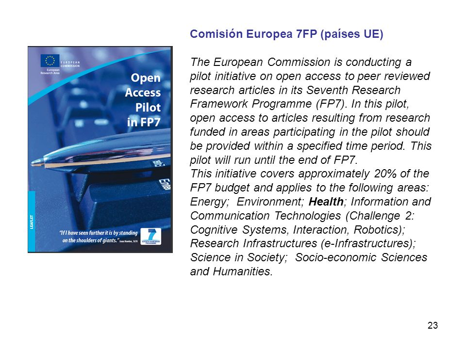 23 Comisión Europea 7FP (países UE) The European Commission is conducting a pilot initiative on open access to peer reviewed research articles in its Seventh Research Framework Programme (FP7).