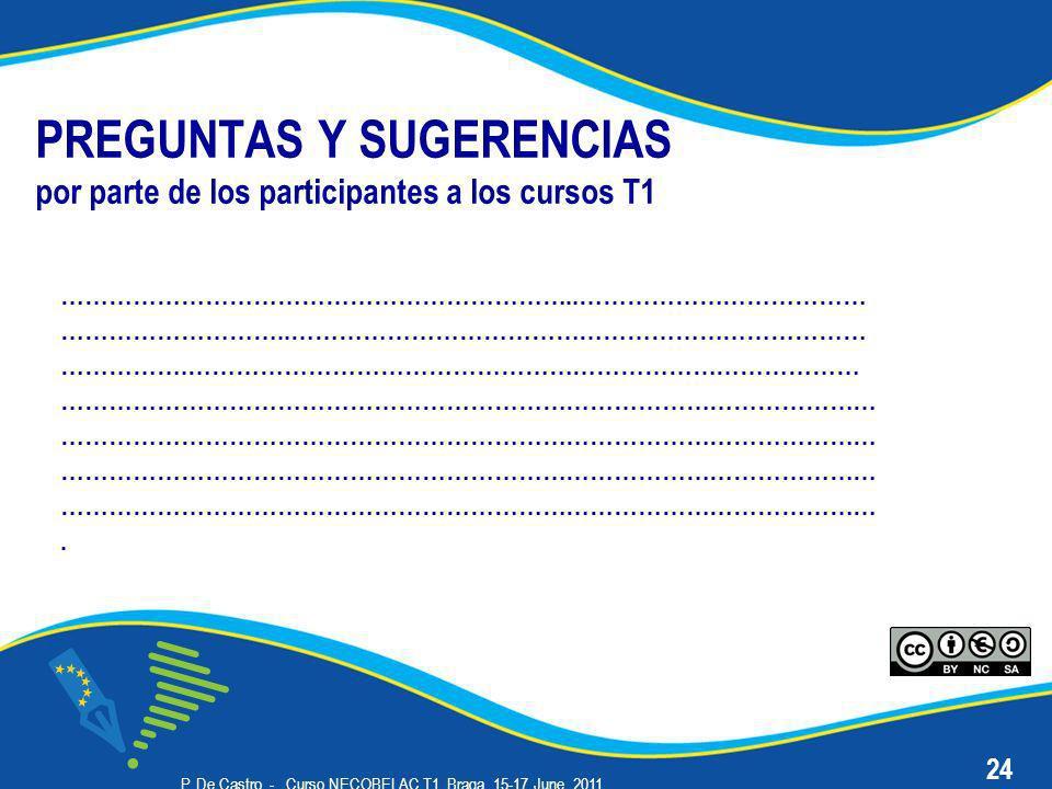 P. De Castro - Curso NECOBELAC T1. Braga, 15-17 June 2011 PREGUNTAS Y SUGERENCIAS por parte de los participantes a los cursos T1 ………………………………………………………
