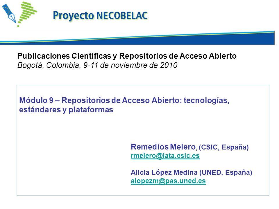 Módulo 9 – Repositorios de Acceso Abierto: tecnologías, estándares y plataformas Remedios Melero, (CSIC, España) rmelero@iata.csic.es Alicia López Medina (UNED, España) alopezm@pas.uned.es Publicaciones Científicas y Repositorios de Acceso Abierto Bogotá, Colombia, 9-11 de noviembre de 2010