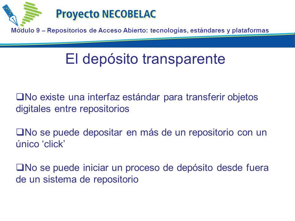 Módulo 9 – Repositorios de Acceso Abierto: tecnologías, estándares y plataformas El depósito transparente No existe una interfaz estándar para transferir objetos digitales entre repositorios No se puede depositar en más de un repositorio con un único click No se puede iniciar un proceso de depósito desde fuera de un sistema de repositorio