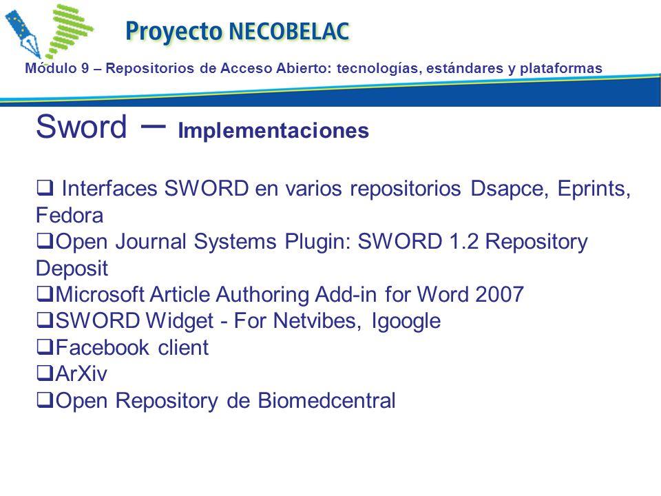 Módulo 9 – Repositorios de Acceso Abierto: tecnologías, estándares y plataformas Sword – Implementaciones Interfaces SWORD en varios repositorios Dsapce, Eprints, Fedora Open Journal Systems Plugin: SWORD 1.2 Repository Deposit Microsoft Article Authoring Add-in for Word 2007 SWORD Widget - For Netvibes, Igoogle Facebook client ArXiv Open Repository de Biomedcentral