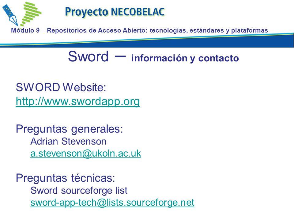 Módulo 9 – Repositorios de Acceso Abierto: tecnologías, estándares y plataformas Sword – información y contacto SWORD Website: http://www.swordapp.org Preguntas generales: Adrian Stevenson a.stevenson@ukoln.ac.uk a.stevenson@ukoln.ac.uk Preguntas técnicas: Sword sourceforge list sword-app-tech@lists.sourceforge.net sword-app-tech@lists.sourceforge.net