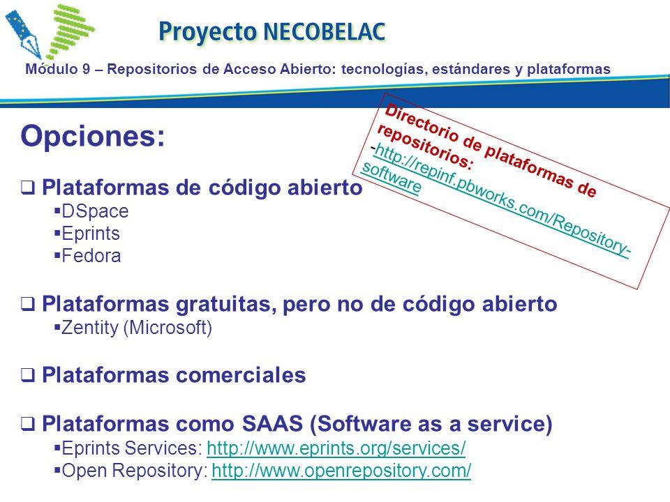 Módulo 9 – Repositorios de Acceso Abierto: tecnologías, estándares y plataformas Opciones: Plataformas de código abierto DSpace Eprints Fedora Plataformas gratuitas, pero no de código abierto Zentity (Microsoft) Plataformas comerciales Plataformas como SAAS (Software as a service) Eprints Services: http://www.eprints.org/services/http://www.eprints.org/services/ Open Repository: http://www.openrepository.com/http://www.openrepository.com/ Directorio de plataformas de repositorios: -http://repinf.pbworks.com/Repository- softwarehttp://repinf.pbworks.com/Repository- software