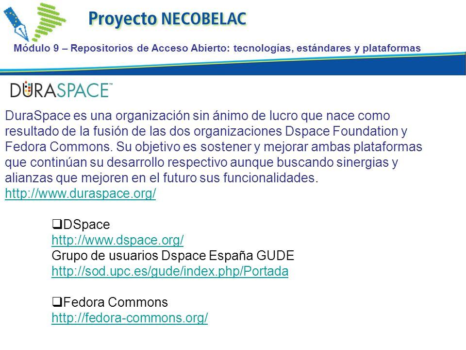 Módulo 9 – Repositorios de Acceso Abierto: tecnologías, estándares y plataformas DuraSpace es una organización sin ánimo de lucro que nace como resultado de la fusión de las dos organizaciones Dspace Foundation y Fedora Commons.