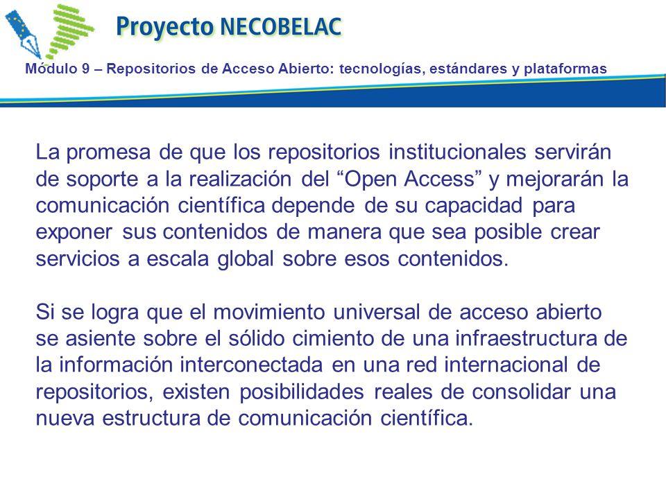 Módulo 9 – Repositorios de Acceso Abierto: tecnologías, estándares y plataformas OAI-ORE: Open Archive Initiative-Open Reuse and Exchange: http://www.openarchives.org/ore/ http://www.openarchives.org/ore/ OAI-ORE es un nuevo esfuerzo de interoperabilidad de la OAI Su objetivo son los Objetos complejos (agregaciones) en la web Su ámbito es más amplio que el ámbito de los repositorios Open Archives Initiative Object Reuse and Exchange (OAI-ORE) define estándares para la descripciòn e intercambio de agregaciones de los recursos en la web.