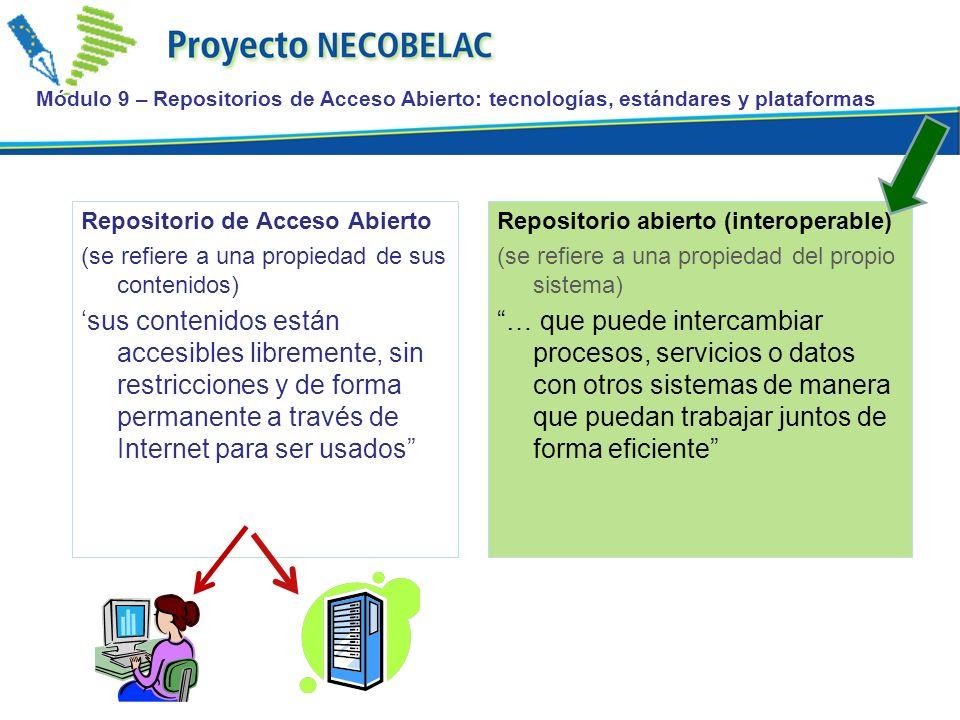 Módulo 9 – Repositorios de Acceso Abierto: tecnologías, estándares y plataformas Repositorio de Acceso Abierto (se refiere a una propiedad de sus contenidos) sus contenidos están accesibles libremente, sin restricciones y de forma permanente a través de Internet para ser usados Repositorio abierto (interoperable) (se refiere a una propiedad del propio sistema) … que puede intercambiar procesos, servicios o datos con otros sistemas de manera que puedan trabajar juntos de forma eficiente