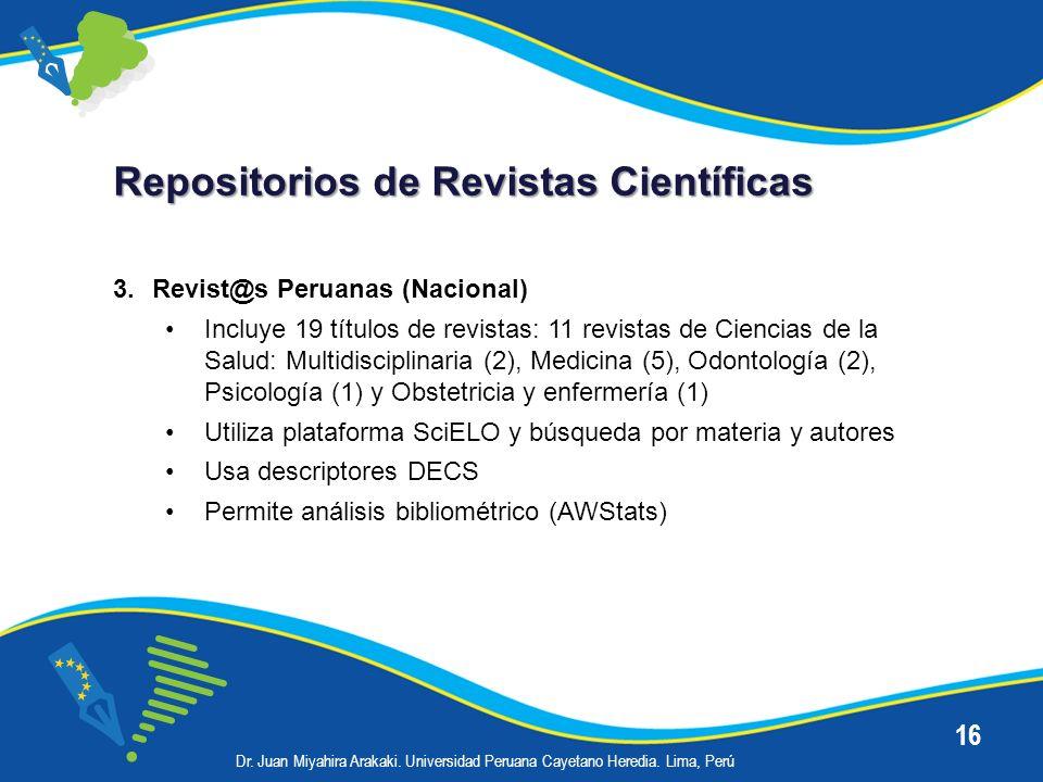16 Repositorios de Revistas Científicas 3.Revist@s Peruanas (Nacional) Incluye 19 títulos de revistas: 11 revistas de Ciencias de la Salud: Multidisci