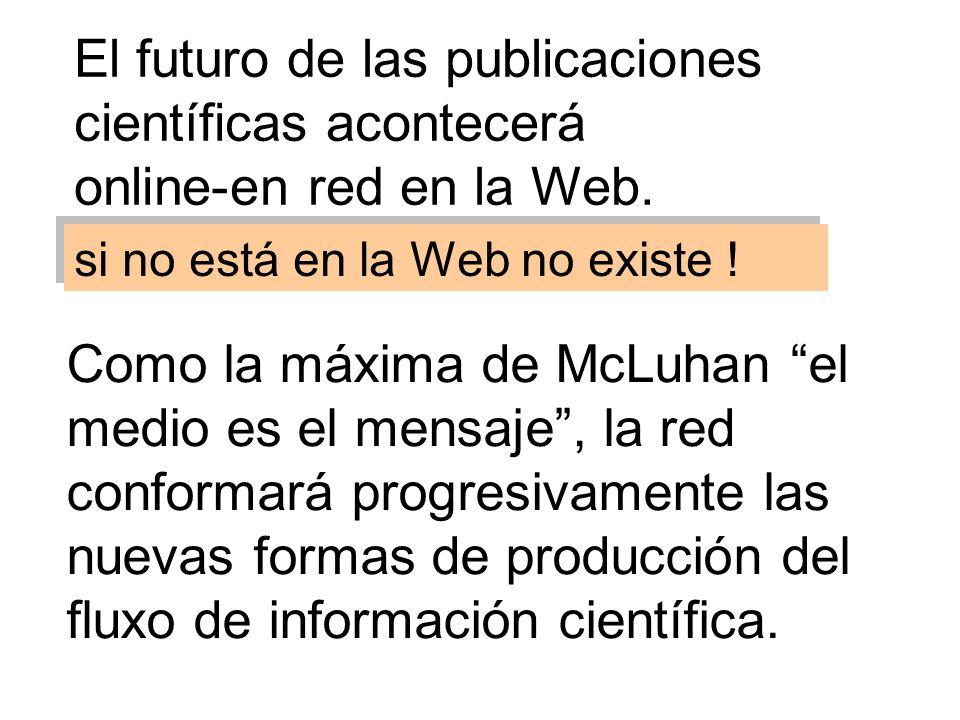 El futuro de las publicaciones científicas acontecerá online-en red en la Web. Como la máxima de McLuhan el medio es el mensaje, la red conformará pro