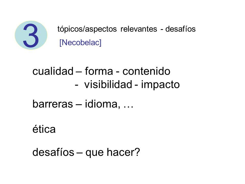 3 tópicos/aspectos relevantes - desafíos cualidad – forma - contenido - visibilidad - impacto barreras – idioma, … ética desafíos – que hacer? [Necobe