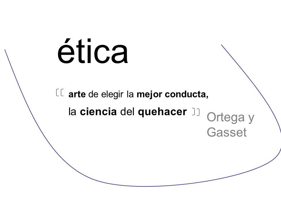 ética arte de elegir la mejor conducta, la ciencia del quehacer Ortega y Gasset