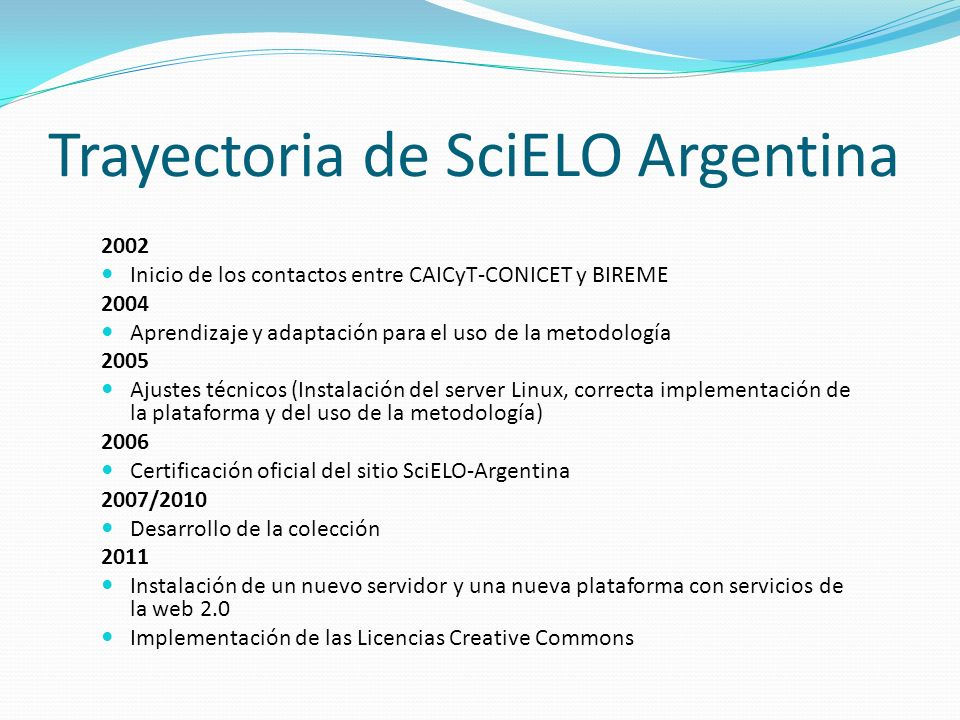 Trayectoria de SciELO Argentina 2002 Inicio de los contactos entre CAICyT-CONICET y BIREME 2004 Aprendizaje y adaptación para el uso de la metodología