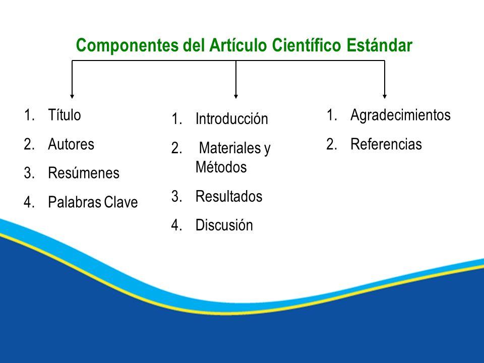 Componentes del Artículo Científico Estándar 1.Título 2.Autores 3.Resúmenes 4.Palabras Clave 1.Introducción 2. Materiales y Métodos 3.Resultados 4.Dis