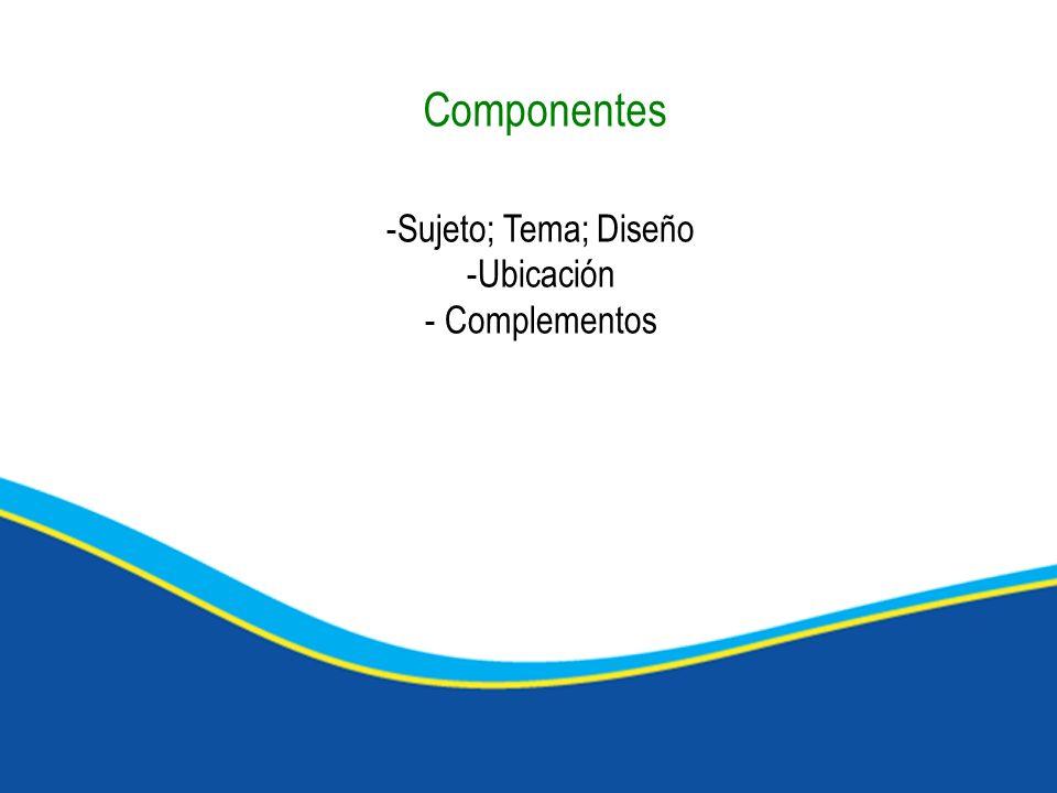 -Sujeto; Tema; Diseño -Ubicación - Complementos Componentes