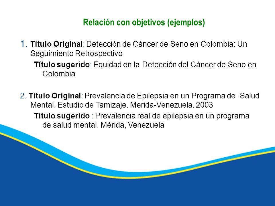 Relación con objetivos (ejemplos) 1. Título Original: Detección de Cáncer de Seno en Colombia: Un Seguimiento Retrospectivo Título sugerido: Equidad e