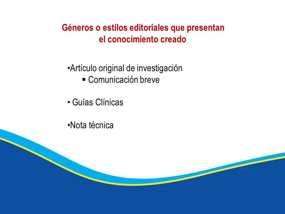 Géneros o estilos editoriales que presentan el conocimiento creado Artículo original de investigación Comunicación breve Guías Clínicas Nota técnica