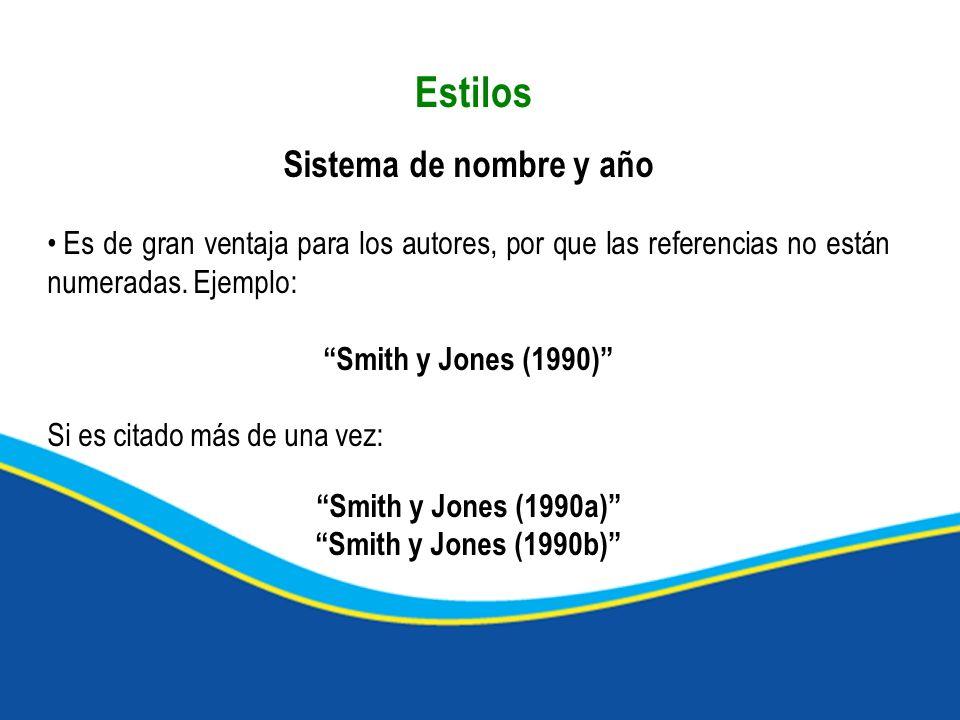 Estilos Sistema de nombre y año Es de gran ventaja para los autores, por que las referencias no están numeradas. Ejemplo: Smith y Jones (1990) Si es c